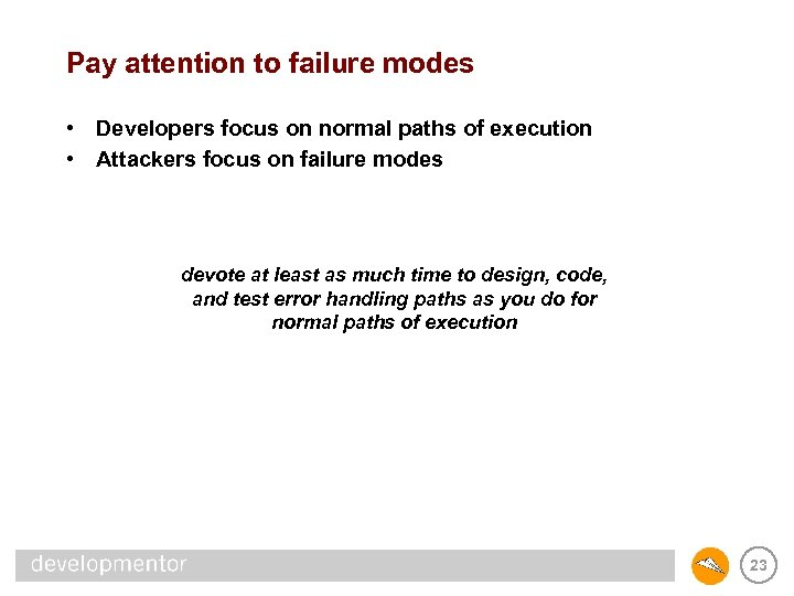 Pay attention to failure modes • Developers focus on normal paths of execution •
