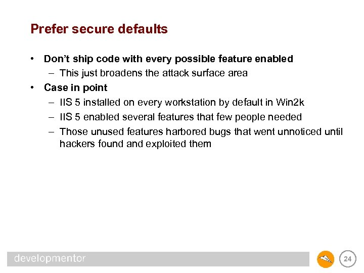 Prefer secure defaults • Don't ship code with every possible feature enabled – This