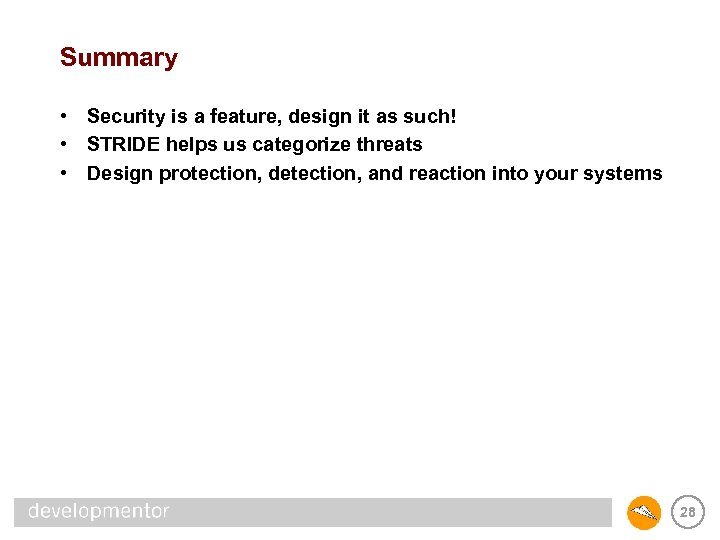 Summary • Security is a feature, design it as such! • STRIDE helps us