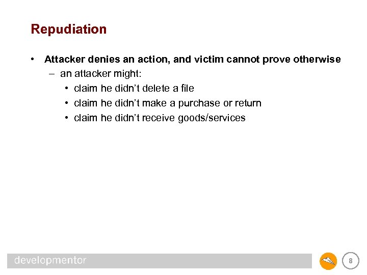 Repudiation • Attacker denies an action, and victim cannot prove otherwise – an attacker