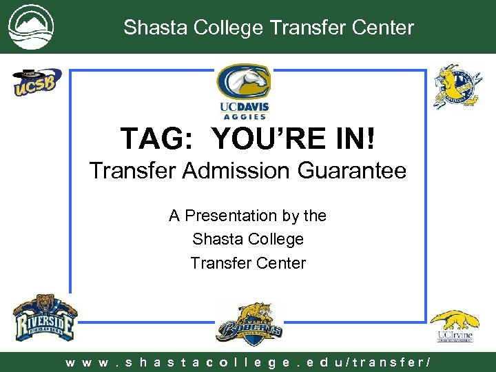Shasta College Transfer Center TAG: YOU'RE IN! Transfer Admission Guarantee A Presentation by the