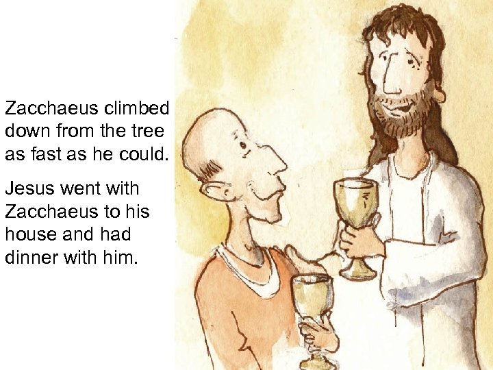 Zacchaeus climbed down from the tree as fast as he could. Jesus went with