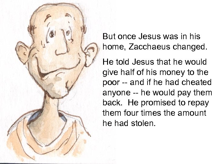 But once Jesus was in his home, Zacchaeus changed. He told Jesus that he
