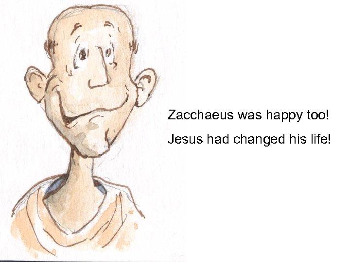 Zacchaeus was happy too! Jesus had changed his life!