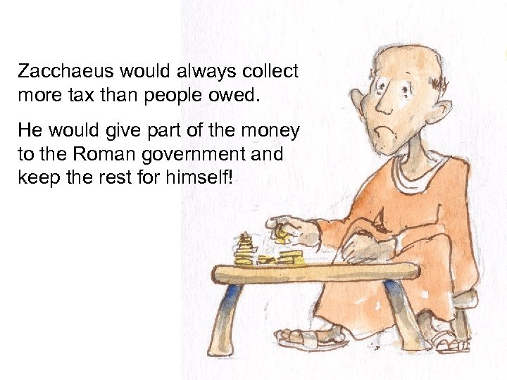 Zacchaeus would always collect more tax than people owed. He would give part of