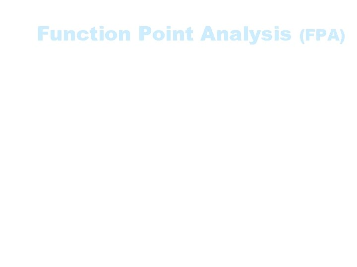 Function Point Analysis (FPA) • A method used to gauge the size and complexity
