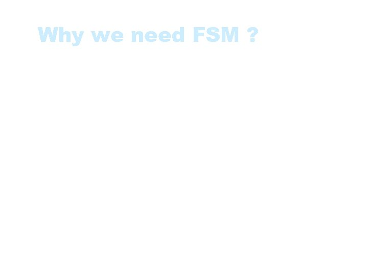 Why we need FSM ? • Increasingly growing software size and complicity • Ever-expanding