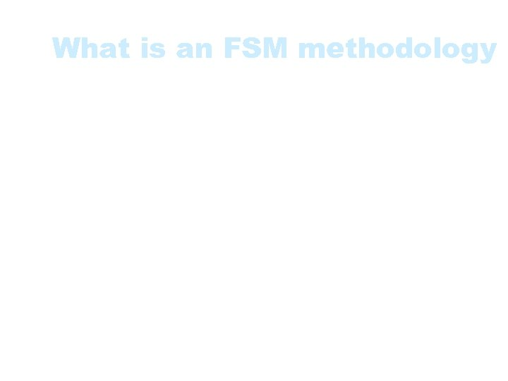 What is an FSM methodology • • Principles and philosophy Characteristics Steps for measuring