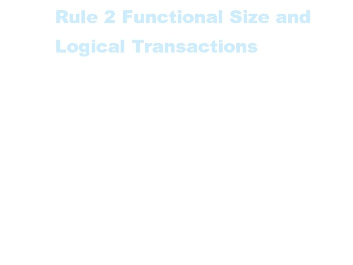 Rule 2 Functional Size and Logical Transactions • The Functional Size of an application