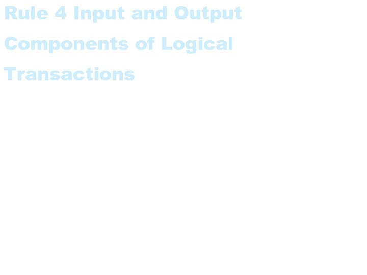 Rule 4 Input and Output Components of Logical Transactions • The input and output