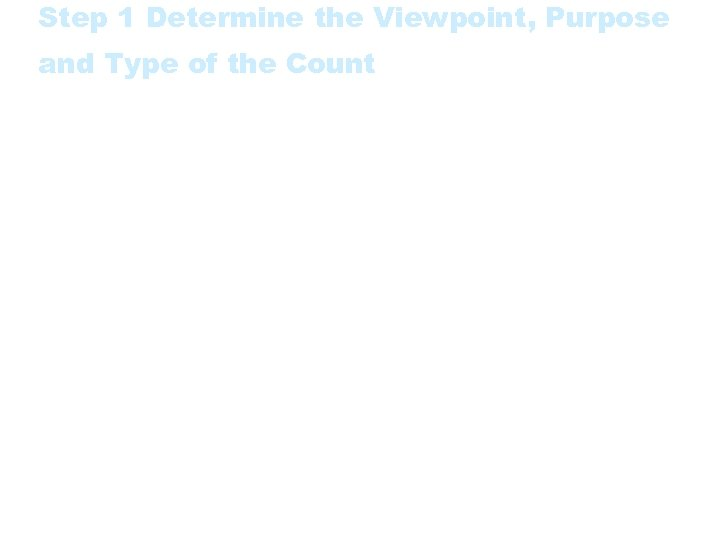 Step 1 Determine the Viewpoint, Purpose and Type of the Count Identify the customer