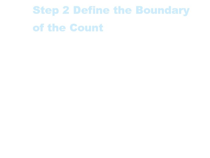 Step 2 Define the Boundary of the Count • This is also linked with