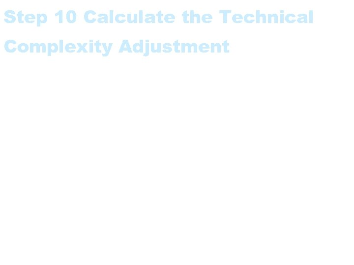 Step 10 Calculate the Technical Complexity Adjustment • Optionally calculate the TCA.