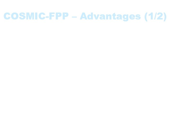 COSMIC-FPP – Advantages (1/2) • Applicable early in the software lifecycle • Independent of