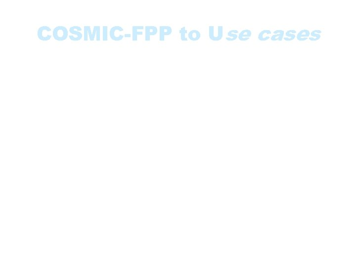 COSMIC-FPP to Use cases • Use cases can also serve as inputs for COSMIC-FPP