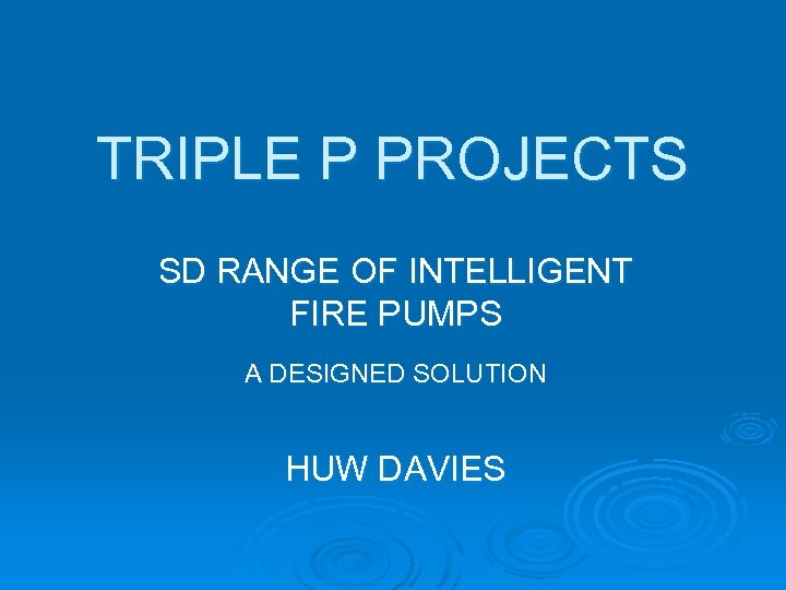 TRIPLE P PROJECTS SD RANGE OF INTELLIGENT FIRE PUMPS A DESIGNED SOLUTION HUW DAVIES