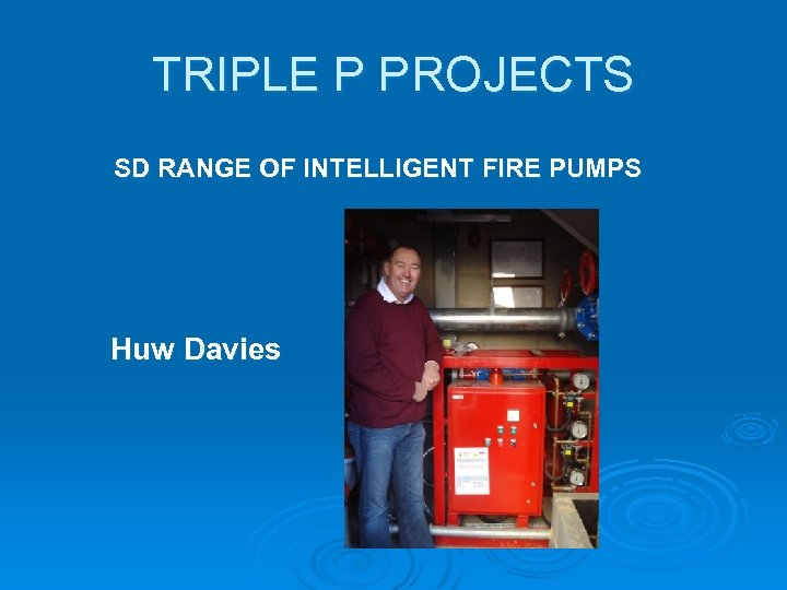 TRIPLE P PROJECTS SD RANGE OF INTELLIGENT FIRE PUMPS Huw Davies