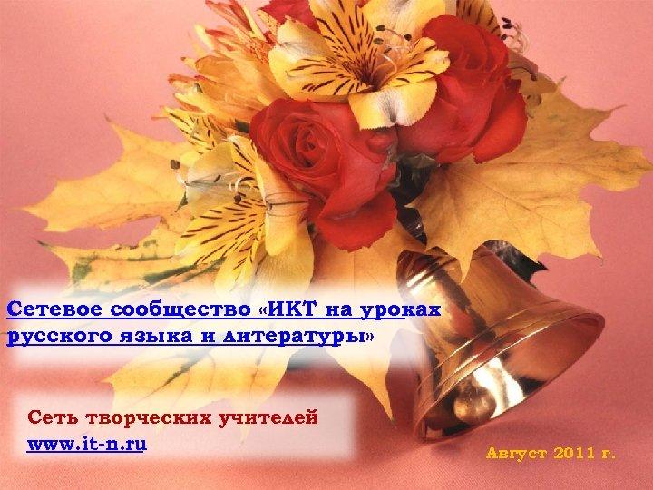 Сетевое сообщество «ИКТ на уроках русского языка и литературы» Сеть творческих учителей www. it-n.