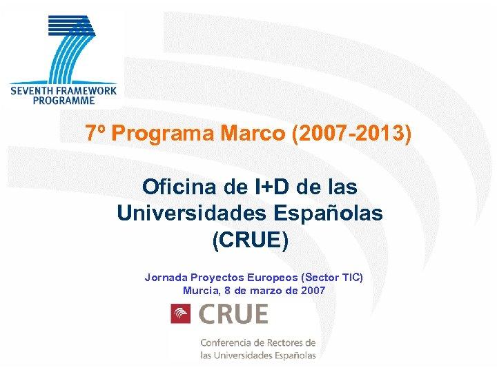 7º Programa Marco (2007 -2013) Oficina de I+D de las Universidades Españolas (CRUE) Jornada