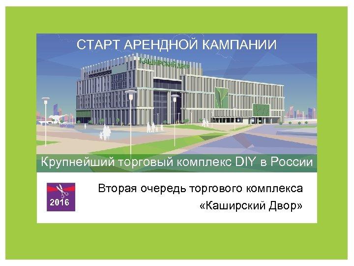 СТАРТ АРЕНДНОЙ КАМПАНИИ Крупнейший торговый комплекс DIY в России 2016 Вторая очередь торгового комплекса