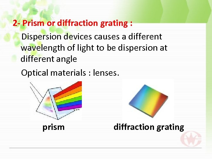 2 - Prism or diffraction grating : Dispersion devices causes a different wavelength of