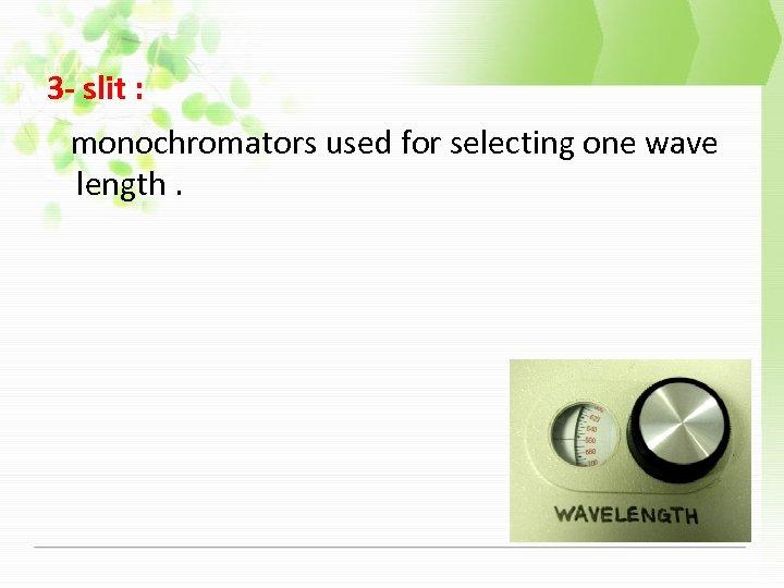 3 - slit : monochromators used for selecting one wave length.
