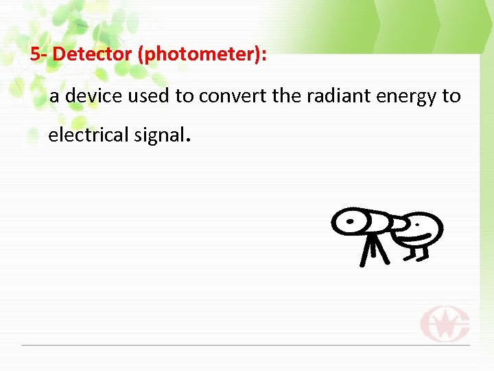 5 - Detector (photometer): a device used to convert the radiant energy to electrical