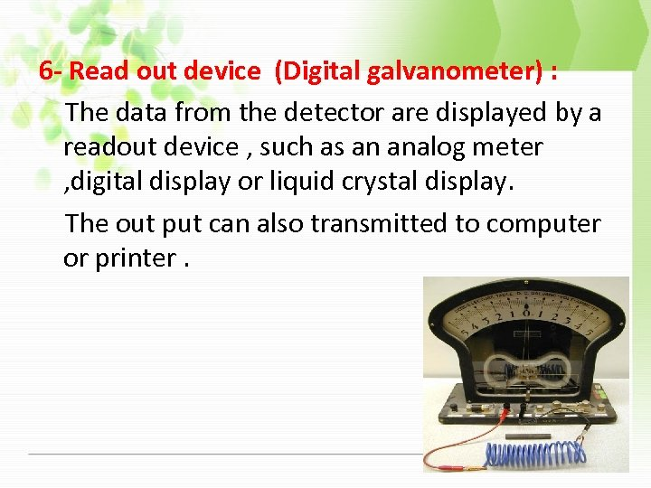 6 - Read out device (Digital galvanometer) : The data from the detector are
