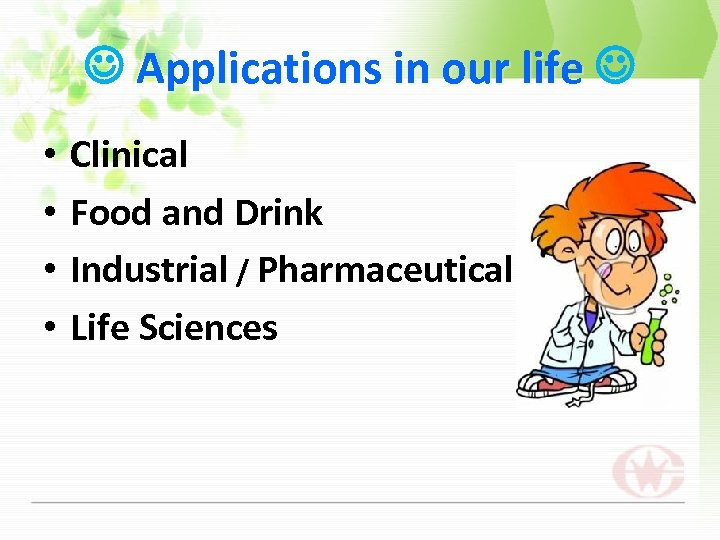 Applications in our life • • Clinical Food and Drink Industrial / Pharmaceutical