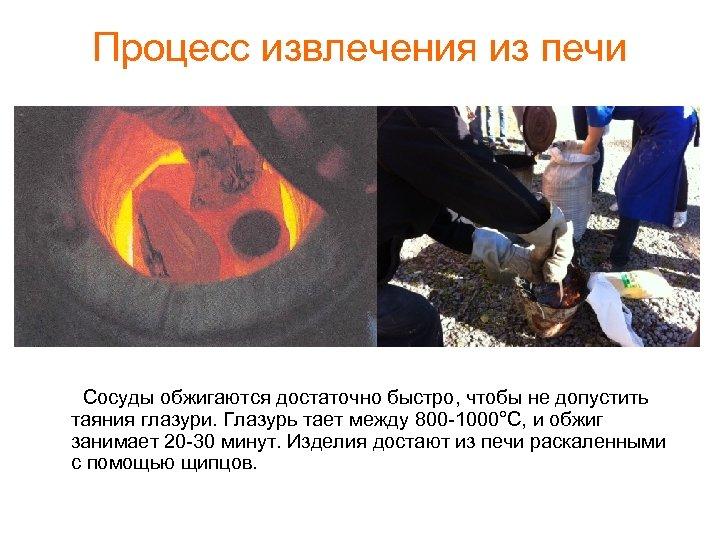 Процесс извлечения из печи Сосуды обжигаются достаточно быстро, чтобы не допустить таяния глазури. Глазурь