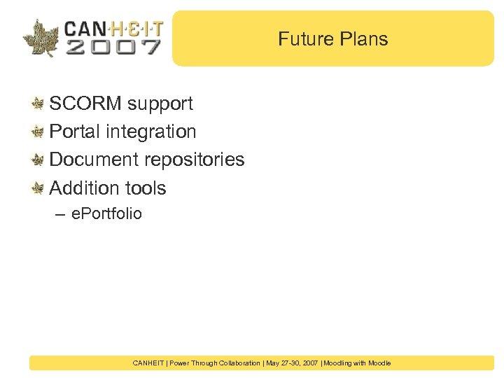 Future Plans SCORM support Portal integration Document repositories Addition tools – e. Portfolio CANHEIT