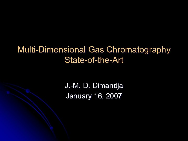 Multi-Dimensional Gas Chromatography State-of-the-Art J. -M. D. Dimandja January 16, 2007