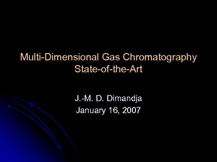 Multi-Dimensional Gas Chromatography State-of-the-Art J. -M. D. Dimandja January 16, 2007