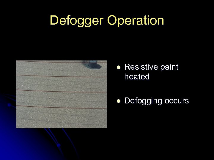 Defogger Operation l Resistive paint heated l Defogging occurs