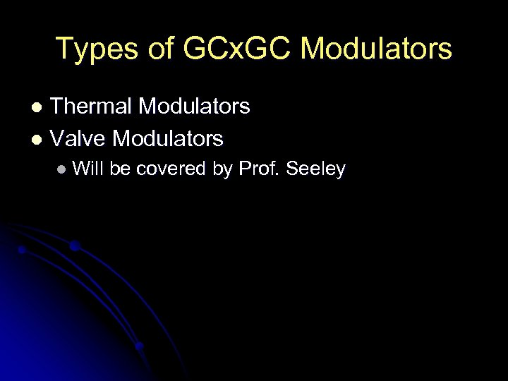 Types of GCx. GC Modulators Thermal Modulators l Valve Modulators l l Will be