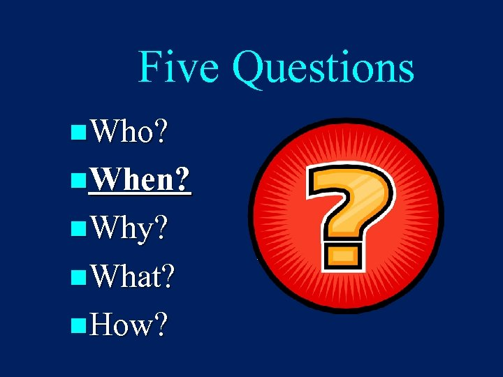 Five Questions n. Who? n. When? n. Why? n. What? n. How?