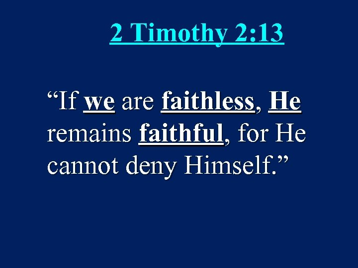 "2 Timothy 2: 13 ""If we are faithless, He remains faithful, for He cannot"
