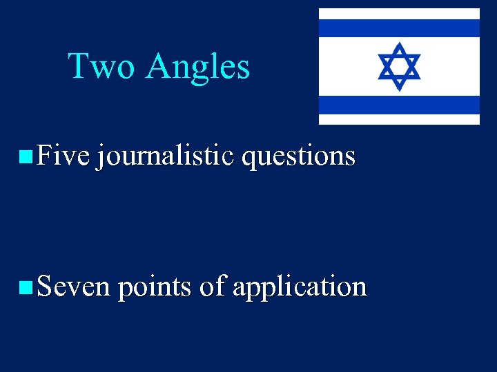 Two Angles n Five journalistic questions n Seven points of application