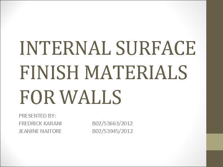 INTERNAL SURFACE FINISH MATERIALS FOR WALLS PRESENTED BY: FREDRICK KARANI B 02/53663/2012 JEANINE NAITORE