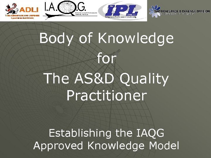 Body of Knowledge for The AS&D Quality Practitioner Establishing the IAQG Approved Knowledge Model