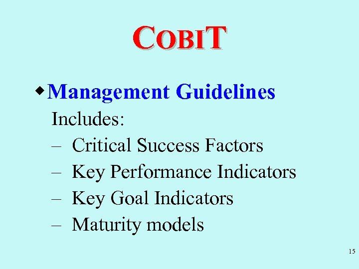 COBIT w. Management Guidelines Includes: – Critical Success Factors – Key Performance Indicators –