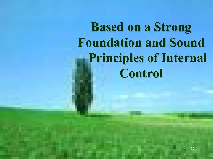Based on a Strong Foundation and Sound Principles of Internal Control 22
