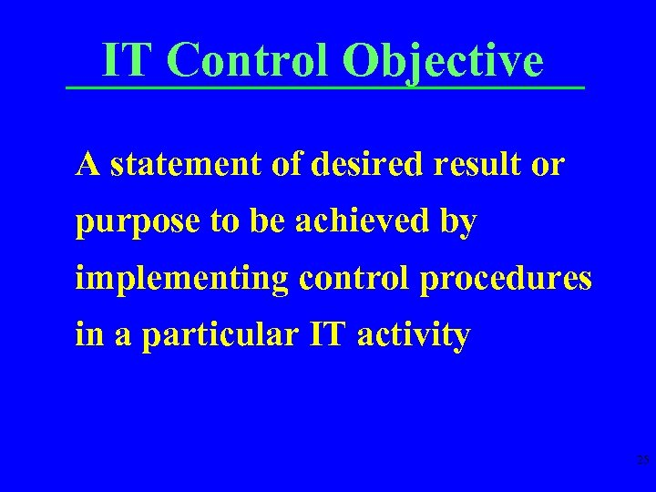 IT Control Objective A statement of desired result or purpose to be achieved by