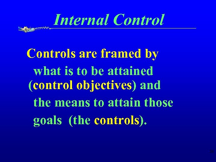 Internal Controls are framed by what is to be attained (control objectives) and the