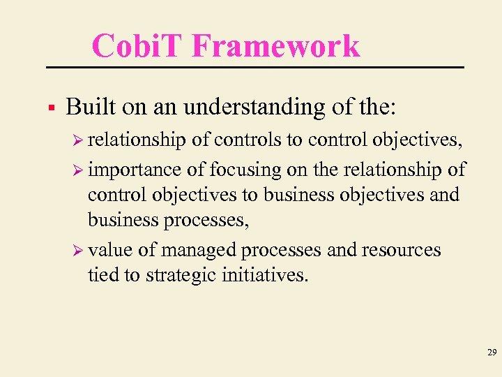 Cobi. T Framework § Built on an understanding of the: Ø relationship of controls