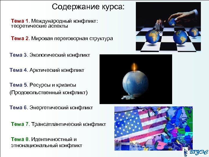 Содержание курса: Тема 1. Международный конфликт: теоретические аспекты Тема 2. Мировая переговорная структура Тема