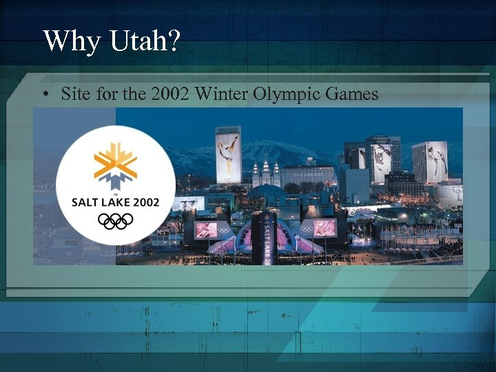 Why Utah? • Site for the 2002 Winter Olympic Games