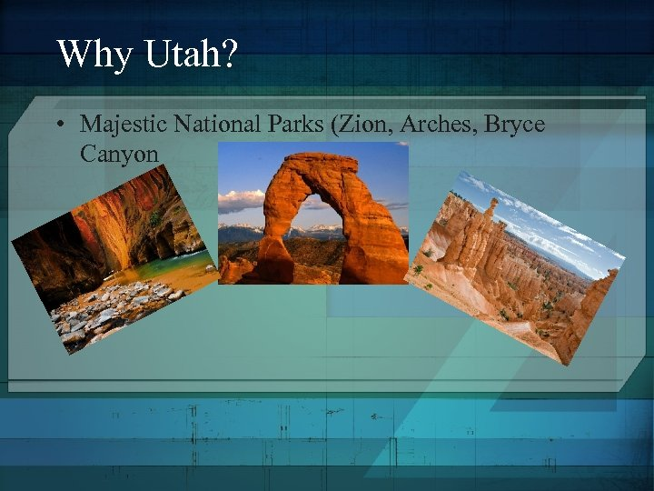 Why Utah? • Majestic National Parks (Zion, Arches, Bryce Canyon