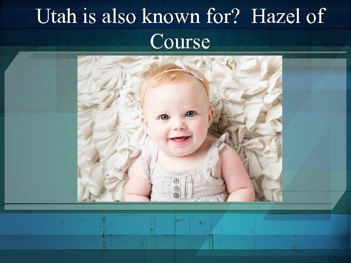 Utah is also known for? Hazel of Course