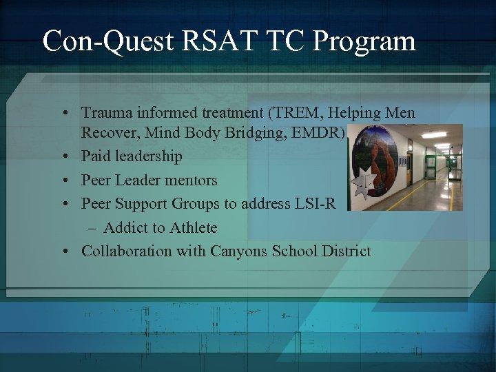 Con-Quest RSAT TC Program • Trauma informed treatment (TREM, Helping Men Recover, Mind Body